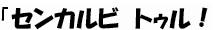 (文字画像)「センカルビ トゥル!