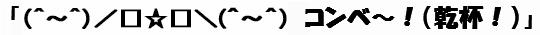 (文字画像)「(^~^)/□☆□\(^~^) コンベ~!(乾杯!)」