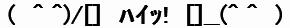(文字画像)( ^ ^)/[] ハイッ! []__(^ ^ )