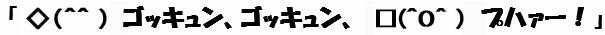 (文字画像)「◇(^^ ) ゴッキュン、ゴッキュン、 □(^O^ ) プハァー!」