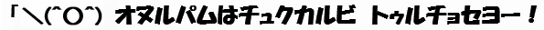 (文字画像)「\(^○^) オヌルパムはチュクカルビ トゥルチョセヨー!