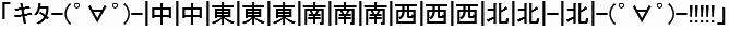 (文字画像)「キタ-(゜∀゜)-|中|中|東|東|東|南|南|南|西|西|西|北|北|-|北|-(゜∀゜)-!!!!!」